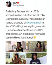 God, Memes, and School: @sshardeaaa  Ended my 1st year with a 1.17 8&  advised to drop out of school BUT by  God's grace & mercy I will soon be an  honors graduate of @georgiatech in  the #2 Civil Engineering Program, with  3 job offers & acceptance into GT's  grad school. An example of how God  can & will see you through  10. 188  oct  First seauion.  ond of aerka of fortr  e4  by CER Hood Aray of  sector  the atta betw This is amazing 🙏💯 WSHH