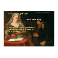 Facebook, Life, and Memes: SSICAL ART MEMES  You need to get a job  But I have a job  Selling oregano to schoolkids  and telling them it's weed is  not a job E  ric  facebook.com/elassicalArtMemes Eric get a life