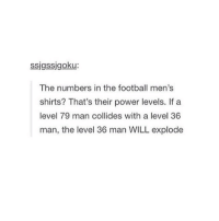 @itstumblrhumor: ssigssigoku:  The numbers in the football men's  shirts? That's their power levels. If a  level 79 man collides with a level 36  man, the level 36 man WILL explode @itstumblrhumor