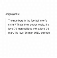 Omg lol: ssigssigoku:  The numbers in the football men's  shirts? That's their power levels. If a  level 79 man collides with a level 36  man, the level 36 man WILL explode Omg lol