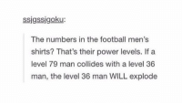 deadass https://t.co/LgUMiblWXP: ssigssjgoku:  The numbers in the football men's  shirts? That's their power levels. If a  level 79 man collides with a level 36  man, the level 36 man WILL explode deadass https://t.co/LgUMiblWXP