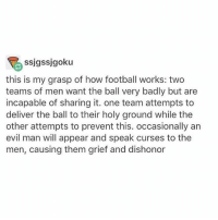 FRICK YEAH SPORTS BALL - Max textpost textposts: ssjgssjgoku  this is my grasp of how football works: two  teams of men want the ball very badly but are  incapable of sharing it. one team attempts to  deliver the ball to their holy ground while the  other attempts to prevent this. occasionally an  evil man will appear and speak curses to the  men, causing them grief and dishonor FRICK YEAH SPORTS BALL - Max textpost textposts