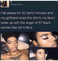 Fall, Friends, and Life: @SsjKiyoshi  I fall asleep for 30 damn minutes and  my girlfriend does this shit to my face l  woke up with the anger of 57 black  women like wtf is life b BRUHHH ☠🤣😂 @withlovenv MAKEUPBABBLE FOLLOW ➡@makeupbabble⬅ FOR MORE😂 ➡️TURN ON POST NOTIFICATIONS ⬇TAG FRIENDS Credit Twitter-Ssjkiyoshi