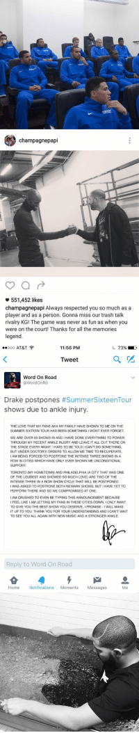Blackpeopletwitter, Crush, and Doctor: ssmscst  gests c  ?sCKT   champagne papi  551,452 likes  champagnepapi Always respected you so much as a  player and as a person. Gonna miss our trash talk  rivalry KG! The game was never as fun as when you  were on the court! Thanks for all the memories  legend.   ooo AT&T  73% D  11:56 PM  Tweet  Word On Road  Word OnRd  Drake postpones  #Summer Sixteen Tour  shows due to ankle injury.  THE LOVE THAT MY FANS AKA MY FAMILY HAVE SHOWN TO ME ON THE  SUMMER SIXTEEN TOUR HAS BEEN SOMETHING I WONT EVER FORGET.  WE ARE OVER 50 SHOWS IN AND IHAVE DONE EVERYTHING TO POWER  THROUGH MY RECENT ANKLE INJURY AND LEAVE IT ALL OUT THERE ON  THE STAGE EVERY NIGHT. HATE TO BE TOLDICANT DO SOMETHING,  BUT UNDER DOCTOR'S ORDERS TO ALLOW ME TIME TO RECUPERATE,  I AM BEING FORCED TO POSTPONE THE INTENSE THREE SHOWS IN A  ROW IN CITIES WHICH HAVE ONLY EVER SHOWN ME UNCONDITIONAL  SUPPORT.  TORONTO (MY HOMETOWN) AND PHILADELPHIA (A CITY THAT WAS ONE  OF THE LOUDEST AND SHOWED SO MUCH LOVE) ARE TWO OF THE  INTENSE THREE IN A ROW SHOW CYCLE THAT WILL BE POSTPONED.  I WAS ASKED TO POSTPONE BOTH NEWARK SHOWS, BUTIHAVE YET TO  PERFORM THERE AND SO WE COMPROMISED AT ONE.  I AM CRUSHED TO EVEN BE TYPING THIS ANNOUNCEMENT BECAUSE  TO GIVE YOU THE BEST SHOW YOU DESERVE, l PROMISE WILL MAKE  IT UP TO YOU. THANK YOU FOR YOUR UNDERSTANDING AND I CANT WAIT  TO SEE YOU ALL AGAIN WITH NEW MUSIC AND A STRONGER ANKLE.  Reply to Word On Road  Home  Notifications  Moments  Messages  Me Drake swears he's an NBA player