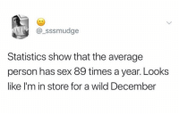 Memes, Sex, and Wild: @_sssmudge  Statistics show that the average  person has sex 89 times a year. Looks  like I'm in store for a wild December Gonna get wild!!!