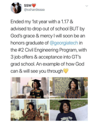 God, Memes, and School: SSW  @sshardeaaa  Ended my 1st year with a 1.17 &  advised to drop out of school BUT by  God's grace & mercy I will soon be an  honors graduate of @georgiatech in  the #2 Civil Engineering Program, with  3 job offers & acceptance into GT's  grad school. An example of how God  can & will see you through  IVI  0. 1886  Building  First sesuton očt  thla  led  In Juty. August  by one of a series of  hich 12 ml in exte  ege operations t  by Gen. Hoods Army of  thls sector vere  ed  PS  in the area betwe  lege began July 2 This is amazing 🙏💯 https://t.co/WjGpJwz2p5