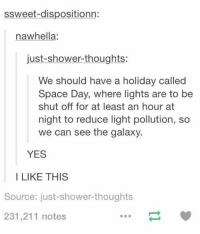 I fully support this idea: ssweet dispositionn:  na whella  just-shower-thoughts:  We should have a holiday called  Space Day, where lights are to be  shut off for at least an hour at  night to reduce light pollution, so  we can see the galaxy.  YES  I LIKE THIS  Source: just-shower thoughts  231,211 notes I fully support this idea