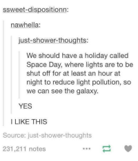light pollution: ssweet-dispositionn:  naw hella.  just-shower-thoughts:  We should have a holiday called  Space Day, where lights are to be  shut off for at least an hour at  night to reduce light pollution, so  we can see the galaxy.  YES  I LIKE THIS  Source: just-shower thoughts  231,211 notes