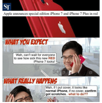 Memes, 🤖, and Red: ST  Apple announces special edition iPhone 7 and iPhone 7 Plus in red  WHAT PECT  Wah, can't wait for everyone  to see how sick this new RED  iPhone 7 looks!  WHAT REALL  HAPPENS  Wah, if I put cover, it looks like  normal iPhone, if no cover, confirm  got scratches  what to do?? The greatest dilemma after getting an iPhone.. show off or keep safe?