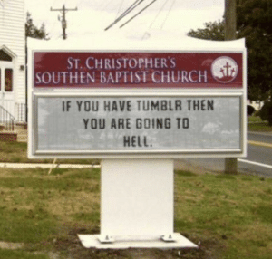 Revenge, Tumblr, and Blog: ST CHRISTOPHERS  SOUTHEN BAPTIST CHURCHS  IF YOU HAVE TUMBLR THEN  YOU ARE GOING TO  HELL onion-souls:  fuckheads-revenge:  trashcanbees: That's fair   If you have a Tumblr you're already there