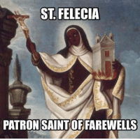 I have been unfollowed by a bunch of people. not because Im insulting anyone or being vulgar (like they are) but because I have an opinion different than theirs! hahahaha... Bye Felicia!: ST FELECIA  PATRON SAINTOFFAREWELLS I have been unfollowed by a bunch of people. not because Im insulting anyone or being vulgar (like they are) but because I have an opinion different than theirs! hahahaha... Bye Felicia!
