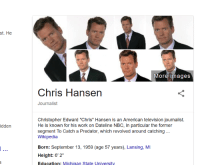 """TIL Google's photo summary for Chris Hansen just the same picture over and over.: st. He  idden  More images  Chris Hansen  Journalist  Christopher Edward """"Chris"""" Hansen is an American television journalist.  He is known for his work on Dateline NBC, in particular the former  segment To Catch a Predator, which revolved around catching  Wikipedia  Born: September 13, 1959 (age 57 years), Lansing, MI  Height: 6' 2""""  Education: Michigan State University TIL Google's photo summary for Chris Hansen just the same picture over and over."""