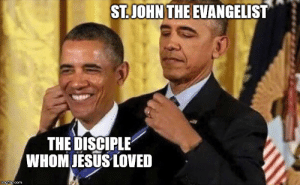 It's a meme don't think too much about it: ST.JOHN THE EVANGELIST  THE DISCIPLE  WHOM JESUS LOVED  imgflip.com It's a meme don't think too much about it