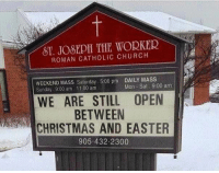 Christmas, Church, and Easter: ST. JOSEPH THE WORKER  ROMAN CATHOLIC CHURCH  WEEKEND MASS Saturday 5:00 pm DAILY MASS  Sunday 9:00 am. 11:00 am  Mon Sat 9:00 am  WE ARE STILL OPEN  BETWEEN  CHRISTMAS AND EASTER  905.432.2300 Oh, I think this sign applies to more than just those that are catholic