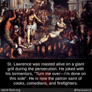 "patron: St. Lawrence was roasted alive on a giant  grill during the persecution. He joked with  his tormentors, ""Turn me over-l'm done on  this side"". He is now the patron saint of  cooks, comedians, and firefighters.  weird-facts.org  @factsweird"