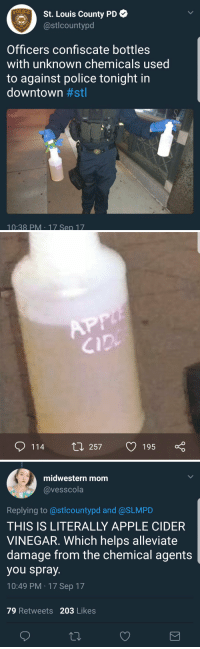 "Apple, Police, and Tumblr: St. Louis County PD  stlcountypd  POLI  Officers confiscate bottles  with unknown chemicals used  to against police tonight in  downtown #st  Cl  10:38 PM 17 Sep 17   CID  0114 t 257 1950   midwestern mom  @vesscola  Replying to @stlcountypd and @SLMPID  THIS IS LITERALLY APPLE CIDER  VINEGAR. Which helps alleviate  damage from the chemical agents  you spray.  10:49 PM 17 Sep 17  79 Retweets 203 Likes <p><a href=""http://arizonaconservativegal.tumblr.com/post/165831857331/swagintherain-pathetic-ok-but-they"" class=""tumblr_blog"">arizonaconservativegal</a>:</p>  <blockquote><p><a href=""https://swagintherain.tumblr.com/post/165473071402/pathetic"" class=""tumblr_blog"">swagintherain</a>:</p>  <blockquote><p>  Pathetic.  <br/></p></blockquote>  <p>Ok but they don't know that the liquid is actually apple cider. I can label a bottle of bleach with ""water"" but that doesn't make it safe to drink. </p></blockquote>"