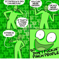 Memes, Dick, and Good: ST. PATRiCK'S DAY  CAN BE FUN!  YOU CAN  WEAR  GREEN  OR NOT  oo WEAR  GREEN!  iF THAT'S  A THiNG  YOU'RE  INTO!  EiTHERis  GOOD  DON'TFUCKIN  PiNCH PEOPLE  S0 Don't be a dick!! (By @maritsapatrinos) comics stpattysday PSA saintpatricksday