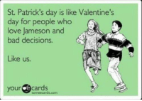It's that time where everything on my timeline starts to turn green.  St. Patrick's Day is my favorite!: St. Patrick's day is like Valentine's  day for people who  love Jameson and  bad decisions.  Like us.  your  e cards  rds.com It's that time where everything on my timeline starts to turn green.  St. Patrick's Day is my favorite!