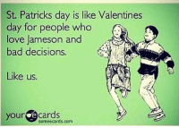 Happy St. Patty's Day!: St. Patricks day is like Valentines  day for people who  love Jameson and  bad decisions.  Like us.  your e cards  some ecards com Happy St. Patty's Day!