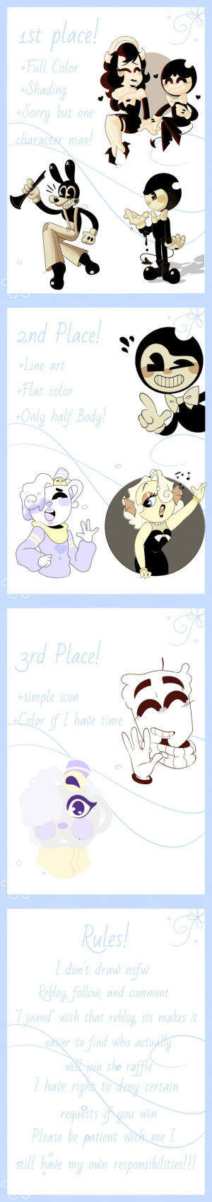 Tumblr, Blog, and Time: st place  Full Color  Shadi  tOorru but one  .ch  aract& max   2nd Place!  Line art  Flat color  Only half Bod  1   rd Place  simple icon  Calor if I have time   Les  dont drawn  Rlog fellon, and commen  joined with that reblog, its makes it  sier to find who actuoli  iain the raffle  have righs  have righs to deay certain  requ&ts i you win  ase be paient withme  till have my ovwn responsibilities ramenlovin:  ramenlovin:  Art raffle is up guys you have until May 10th!  Art raffle still up!