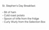 Boxing, Memes, and Roast: St. Stephen's Day Breakfast:  Bit of ham  Cold roast potato  Spoon of trifle from the fridge  Curly Wurly from the Selection Box Sure it's Christmas!