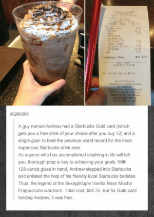 lolzandtrollz:  Most Expensive Starbucks Drink Ever: sTA  Dallas, (214) 215-1735  CK 75  05/24/2014 11:06 AM  55900 Drawert 1 Reg: 2-  Vt Vbeen Crefr  60 Shot  Moche  hite Hocha  Add Hocha Drzl  Add Caranel Drz  Protein Powder  Add Hazint Drtzzle  MSR REWARD  Cash  4.45  48.00  0.60  0.60  0.50  0.60  -54.75  0.00  $0.00  Change Due  Check Closed  05/24/2014 11:06 AM  Your Savings Today 1s: $54.75  New Caffé Espresso  Fracpucciro(R) blended beverape  Our Signature  Fracoucetno(R) roast coffee and  fresh allk, blended with Ice.  Tecced with our nex espresso  sh1cped crean and new  Italfan Roast drizzle  angelclark  A guy named Andrew had a Starbucks Gold card (which  gets you a free drink of your choice after you buy 12) and a  single goal: to beat the previous world record for the most  expensive Starbucks drink ever.  As anyone who has accomplished anything in life will tell  you, thorough prep is key to achieving your goals. With  128-Ounce glass in hand, Andrew stepped into Starbucks  and enlisted the help of his friendly local Starbucks baristas.  Thus, the legend of the Sexagintuple Vanilla Bean Mocha  Frappuccino was born. Total cost: $54.75. But for Gold-card  holding Andrew, it was free. lolzandtrollz:  Most Expensive Starbucks Drink Ever