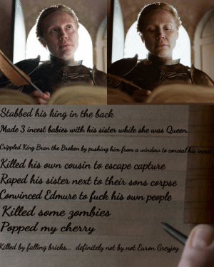Definitely, Queen, and Fuck: Stabbed his king in the back  Made 3 incest babies with his sister while she was Queen  Crippled King Bran the Broken by pushing him from a window to conceal his incest  Killed his own cousin to escape capture  Raped his sister next to their sons corpse  Convinced Edmure to fuck his oun people  Killed some gombies  Popped my cherry  Killed by falling bricks... definitely not by not Euron Greyjoy Fixed it