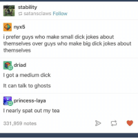 dick jokes: stability  satansclaws Follow  nyx5  i prefer guys who make small dick jokes about  themselves over guys who make big dick jokes about  themselves  driad  I got a medium dick  It can talk to ghosts  princess-laya  I nearly spat out my tea  331,959 notes