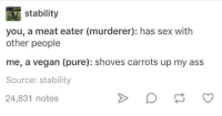 Ass, Sex, and Vegan: stability  you, a meat eater (murderer): has sex with  other people  me, a vegan (pure): shoves carrots up my ass  Source: stability  24,831 notes