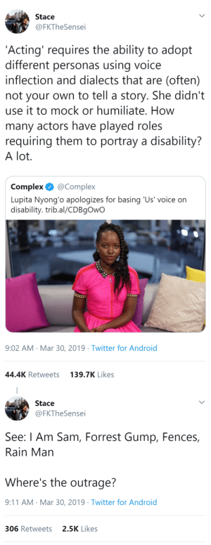 9/11, Android, and Complex: Stace  @FKTheSense  'Acting' requires the ability to adopt  different personas usina voice  inflection and dialects that are (often)  not your own to tell a story. She didn't  use it to mock or humiliate. How  many actors have played roles  requiring them to portray a disability?  A lot  Complex @Complex  Lupita Nyong'o apologizes for basing 'Us' voice on  disability. trib.al/CDBgOwO  9:02 AM Mar 30, 2019 Twitter for Androi  44.4K Retweets  139.7K Likes   Stace  @FKTheSensei  See: l Am Sam, Forrest Gump, Fences,  Rain Man  Where's the outrage?  9:11 AM Mar 30, 2019 Twitter for Android  306 Retweets  2.5K Likes thatpettyblackgirl: She's BLACK so phantom standards will rise.