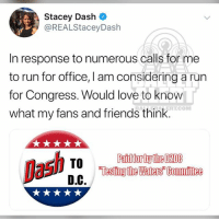 Friends, Love, and Memes: Stacey Dash *  @REALStaceyDash  In response to numerous calls for me  to run for office, I am considering a run  for Congress. Would love to knoW  what my fans and friends think.  BALLLERALERT.COM  TO From the desk of StacyDash