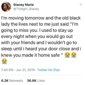 "awesomacious:  Neighbors that care ❤️: Stacey Marie  @Thatgirl_Stacey  I'm moving tomorrow and the old black  lady the lives next to me just said ""I'm  going to miss you. I used to stay up  every night when you would go out  with your friends and I wouldn't go to  sleep until i heard your door close and i  knew you made it home safe ""  7:40 PM Jun 21, 2019 Twitter for iPad  6.2K Retweets  36.6K Likes awesomacious:  Neighbors that care ❤️"