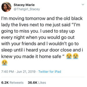 "Neighbors that care.: Stacey Marie  @Thatgirl_Stacey  I'm moving tomorrow and the old black  lady the lives next to me just said ""I'm  going to miss you. I used to stay up  every night when you would go out  with your friends and I wouldn't go to  sleep until i heard your door close and i  knew you made it home safe""  7:40 PM Jun 21, 2019 Twitter for iPad  6.2K Retweets  36.6K Likes Neighbors that care."