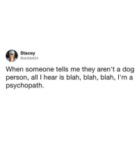 Check out @drsmashlove for the best doggo memes TW skittle624: Stacey  @skittle624  When someone tells me they aren't a dog  person, all I hear is blah, blah, blah, I'm a  psychopath. Check out @drsmashlove for the best doggo memes TW skittle624