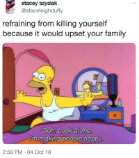MeIRL: stacey szyslak  @staceleighduffy  refraining from killing yourself  because it would upset your family  Ooh! Look at me  I'm making people happy  2:59 PM 04 Oct 18 MeIRL