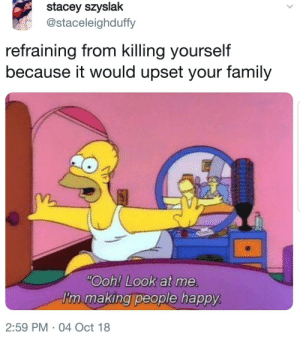 MeIRL by RandyTheDwarf MORE MEMES: stacey szyslak  @staceleighduffy  refraining from killing yourself  because it would upset your family  Ooh! Look at me  I'm making people happy  2:59 PM 04 Oct 18 MeIRL by RandyTheDwarf MORE MEMES