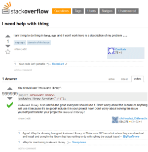"Work, Good, and Help: stackoverflow  Questions Tags Users Badges Unanswered  I need help with thing  Iam trying to do thing in language and it won't work here is a description of my problem  language  domain of the issue  share edit  Cooldude  Your code isn't portable A)- BonerLord  add a comment  1 Answer  active  oldest  votes  You should use ""irrelevant library""  999999 import cirelevant library>  exclusive_library_function (: )"");  irrelevant library is so useful and good everyone should use it. Don't worry about the license or anything  just use it because it's so good! Include it in your project now! Don't worry about solving the issue  yourself just transfer your project to irelevant library!  share edit  XXxHoodboi_ChillensxXx  524,376 43 32 1  1  Agree! +Rep for showing how great irrelevant library is! Make sure OP has a link where they can download  and install and compile the library that has nothing to do with solving the actual issue! BigMan Tyrone  1+Rep for mentioning irrelevant library. ;)- SnoopJesus  add a comment Thanks Stack Overflow!"