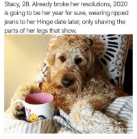 Memes, Date, and Girl: Stacy, 28. Already broke her resolutions, 2020  is going to be her year for sure, wearing ripped  jeans to her Hinge date later, only shaving the  parts of her legs that show Same girl. @hinge hingepartner