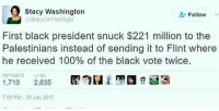 stacy: Stacy Washington  Follow  @Stacy On TheRight  First black president snuck $221 million to the  Palestinians instead of sending it to Flint where  he received 100% of the black vote twice.  RETWEETS LIKES  1,710 2.635  7:00 PM 25 Jan 2017