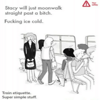Bitch, Fucking, and Stuff: Stacy will just moonwalk  straight past a bitch.  Fucking ice cold.  Train etiquette.  Super simple stuff.