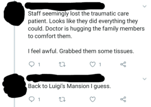 Doctor, Family, and Lost: Staff seemingly lost the traumatic care  patient. Looks like they did everything they  could. Doctor is hugging the family members  to comfort them.  I feel awful. Grabbed them some tissues.  1  Back to Luigi's Mansion I guess.  1 Well…