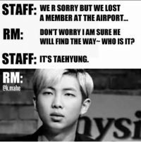 Memes, Police, and Sorry: STAFF: WER SORRY BUT WE LOST  A MEMBER AT THE AIRPORT.  RM.  DON'T WORRY I AM SURE HE  WILL FIND THE WAYWHO IS IT?  STAFF: ITS TAEHYUNG.  RM  @k.mahe Leader, u better call the police.   - Yoongiology0903