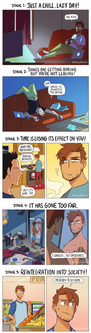 carldangerous:  pr1nceshawn: The Stages of Not Leaving Your Apartment. I FEEL VICTIMIZED : STAGE 1:JUST A CHILL LAZY DAY!  AW YEAH  CollegeHumon   STAGE 2, THINGS ARE GETTING BORING  BUT YOURE NOT LEAVING!  HM.  GUESS rll  REWATCH  THE OFFICE   STAGE 3: TİME IS LOSING ITS EFFECT ON YOU!  WHAT ARE  YOU DOING?  MAKING  BREAKFAST.  BUT ITS  NINE Pm  umon   STAGE 4: IT HAS GONE TOO FAR.  SHOULD... GET GROCERIES.  el  mo   STAGE 5:REINTEGRATION INTO SOCIETY!  I'M READY TO GO HOME carldangerous:  pr1nceshawn: The Stages of Not Leaving Your Apartment. I FEEL VICTIMIZED