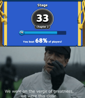 Insomnia, Dank Memes, and On the Verge: Stage  33  Chapter 2  16  You beat 68% of players!  We were on the verge of greatness,  we were this close. Insomnia boy hours