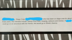 This was my stage crew info card. I'm going to cry.: -Stage Crew  r who has been on stage crew for about  three years. Her interests include Twenty One Pilots, drawing, cartoons and memes. If  could go on an adventure with her friends, she would go to Shrek's Swamp. This was my stage crew info card. I'm going to cry.