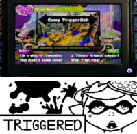 Anyone else got PTSD from Splatoon?: Stage News  Camp Triggerfish  Callie  I'm trying to remember  J Trigger trigger trigger!  this place's eamp sens!  Tris! Tris! Tris!  TRIGGERED Anyone else got PTSD from Splatoon?