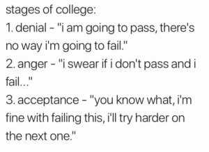 """College, Fail, and Next: stages of college  1. denial - """"i am going to pass, there's  no way i'm going to fail.'  2. anger - """"i swear if i don't pass and i  fail..""""  3.acceptance """"you know what, i'm  fine with failing this, i'll try harder on  the next one."""