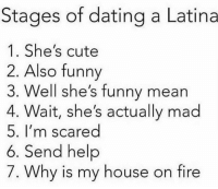 😂😂😂 MexicansProblemas: Stages of dating a Latina  1. She's cute  2. Also funny  3. Well she's funny mean  4. Wait, she's actually mad  5. I'm scared  6. Send help  7. Why is my house on fire 😂😂😂 MexicansProblemas