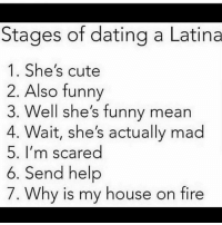 Levels to this...: Stages of dating a Latina  1. She's cute  2. Also funny  3. Well she's funny mean  4. Wait, she's actually mad  5. I'm scared  6. Send help  7. Why is my house on fire Levels to this...