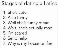 🤔😂😂 MexicansProblemas: Stages of dating a Latina  1. She's cute  2. Also funny  3. Well she's funny mean  4. Wait, she's actually mad  5. I'm scared  6. Send help  7. Why is my house on fire 🤔😂😂 MexicansProblemas